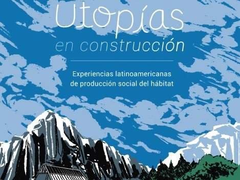 Utopías en Construcción – Experiencias latinoamericanas de producción social del hábitat
